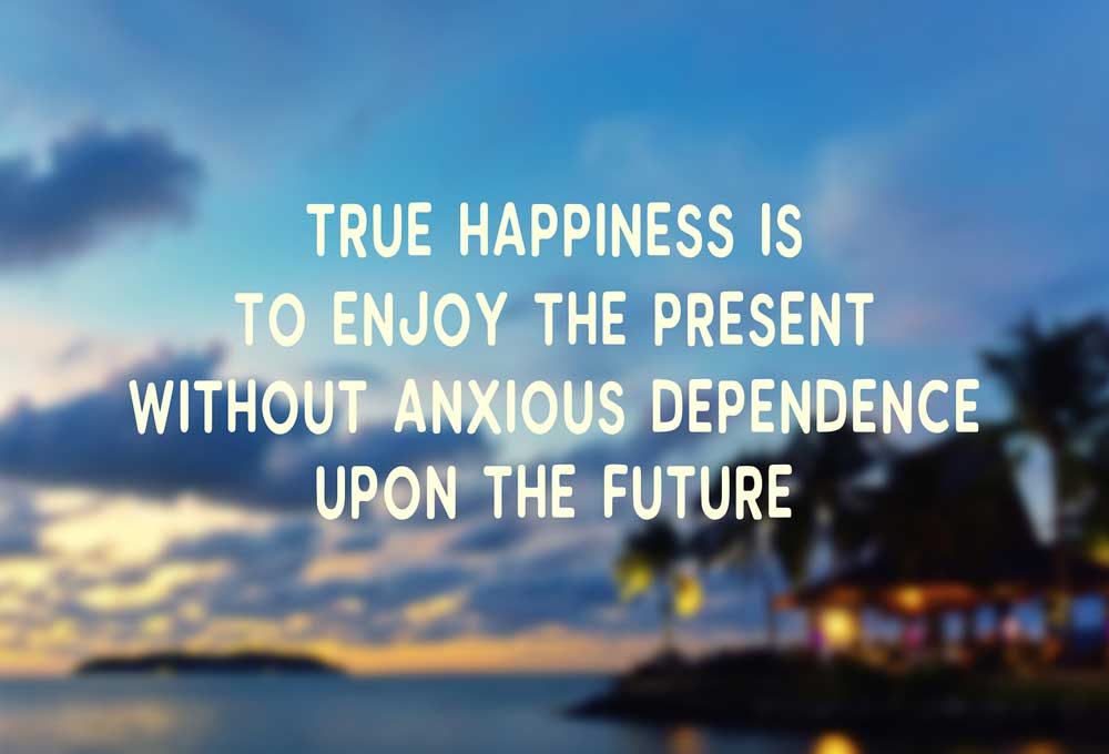 True Happiness is to enjoy the present without anxious dependence upon the future